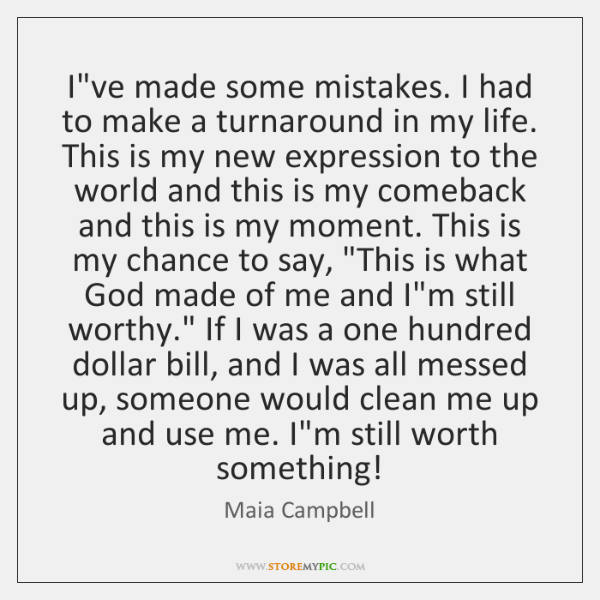 I've made some mistakes. I had to make a turnaround in my ...