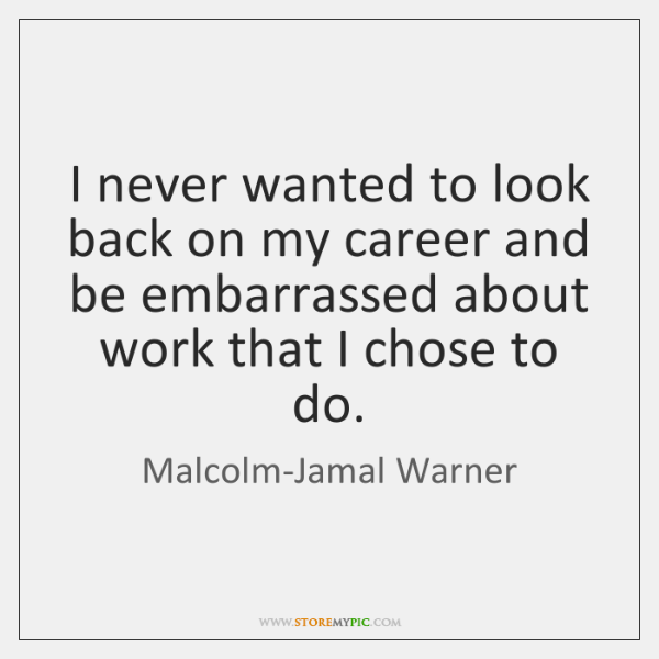 I never wanted to look back on my career and be embarrassed ...