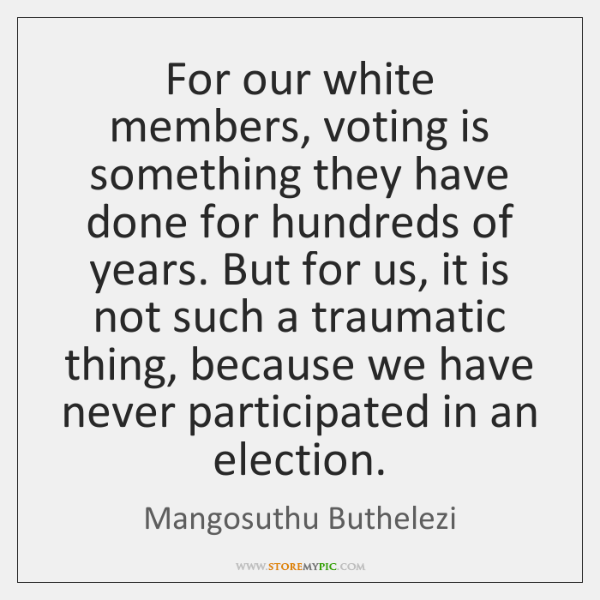For our white members, voting is something they have done for hundreds ...