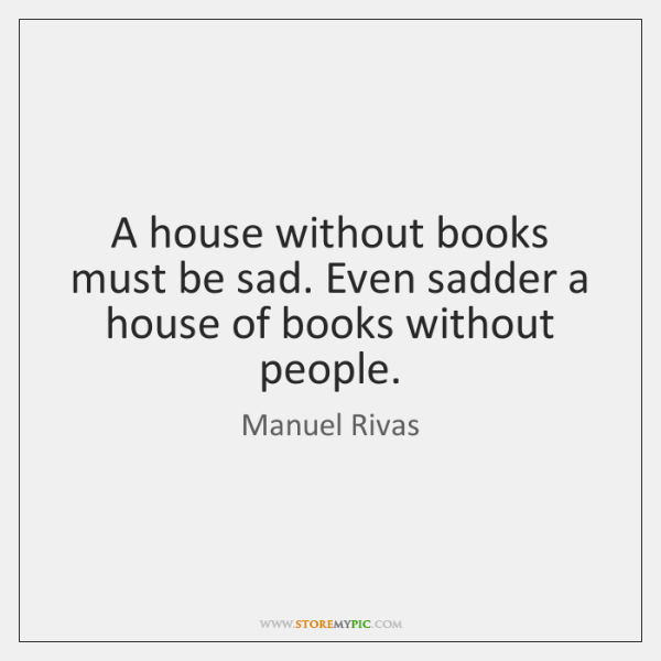 A house without books must be sad. Even sadder a house of ...