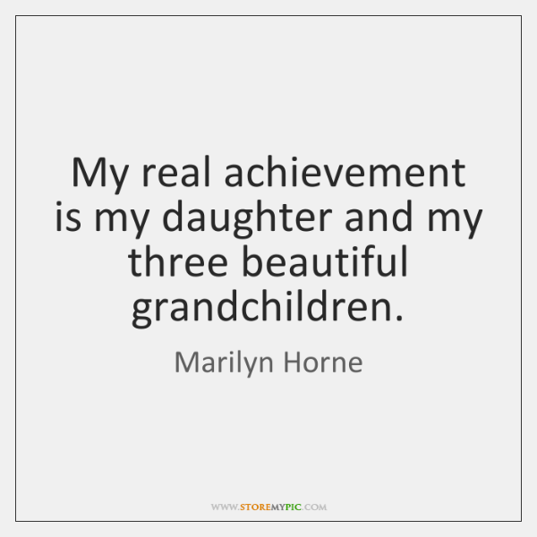 My real achievement is my daughter and my three beautiful grandchildren.