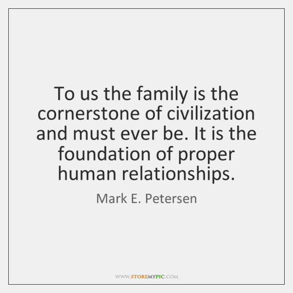 To us the family is the cornerstone of civilization and must ever ...