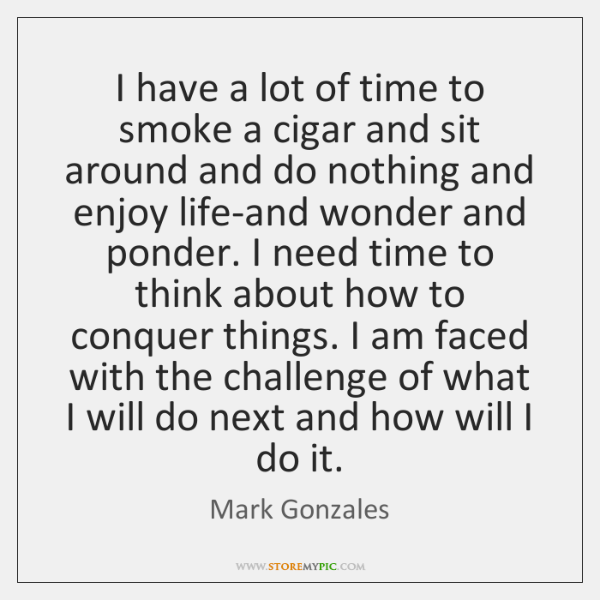 I have a lot of time to smoke a cigar and sit ...