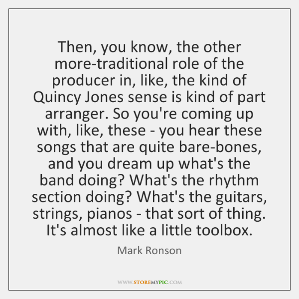Then, you know, the other more-traditional role of the producer in, like, ...