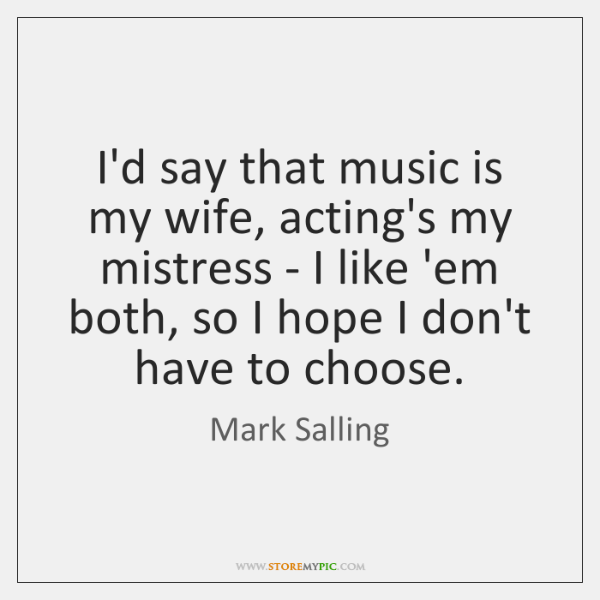 I'd say that music is my wife, acting's my mistress - I ...