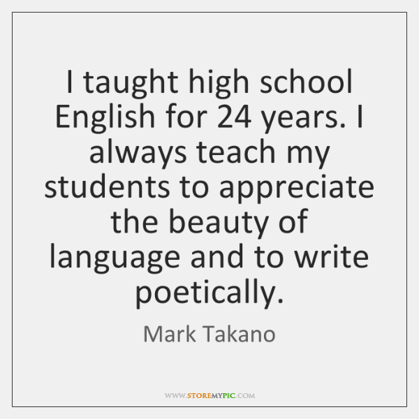 I taught high school English for 24 years. I always teach my students ...