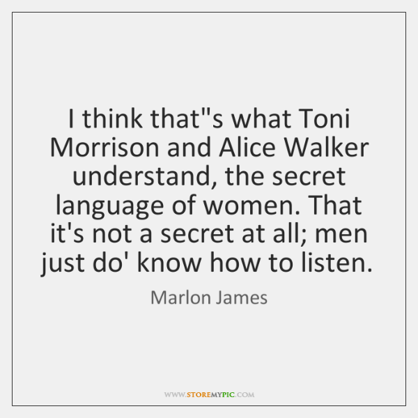 I think that's what Toni Morrison and Alice Walker understand, the secret ...