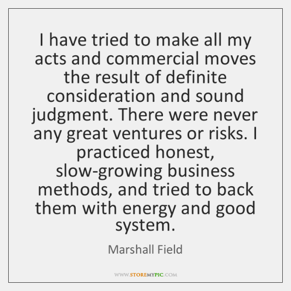 I have tried to make all my acts and commercial moves the ...