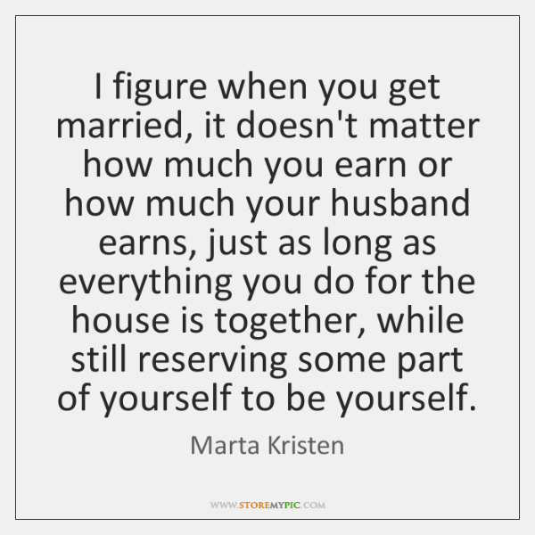 I figure when you get married, it doesn't matter how much you ...