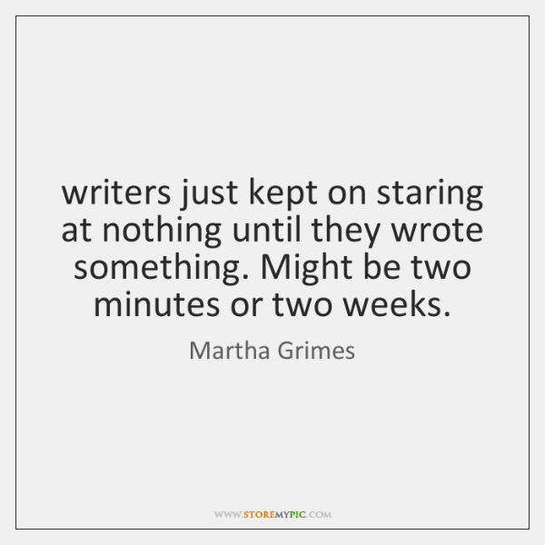 writers just kept on staring at nothing until they wrote something. Might ...