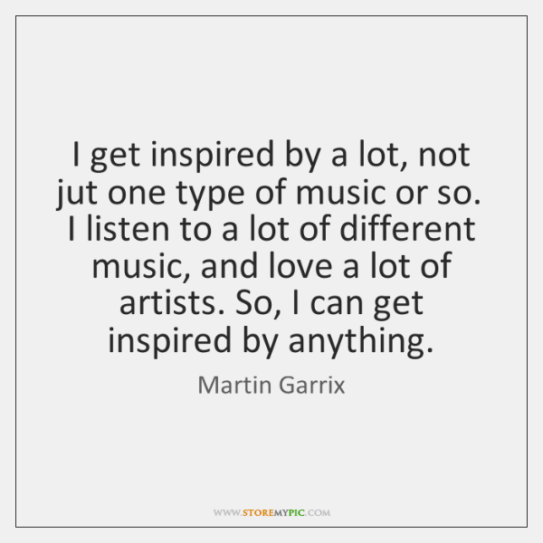 I get inspired by a lot, not jut one type of music ...