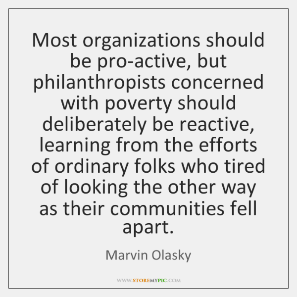 Most organizations should be pro-active, but philanthropists concerned with poverty should deliberat