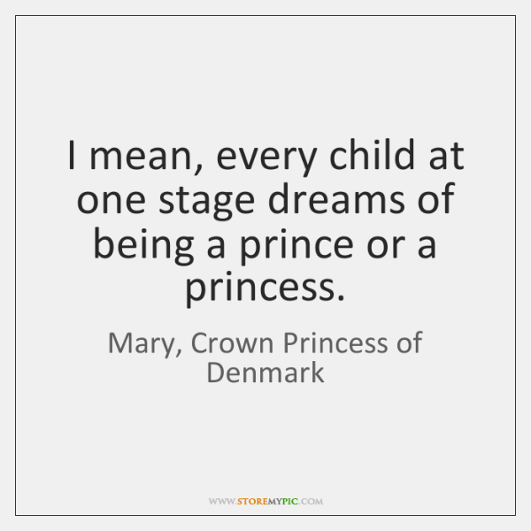 I mean, every child at one stage dreams of being a prince ...