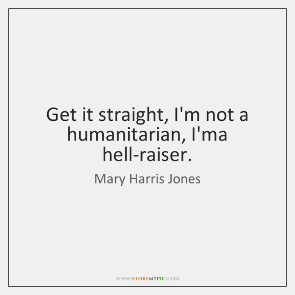 Get it straight, I'm not a humanitarian, I'ma hell-raiser.