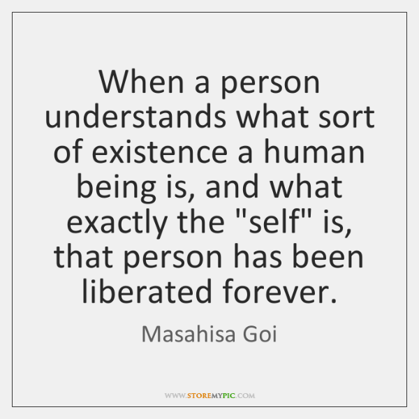 When a person understands what sort of existence a human being is, ...
