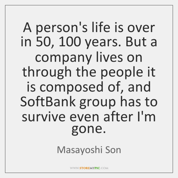 A person's life is over in 50, 100 years. But a company lives on ...