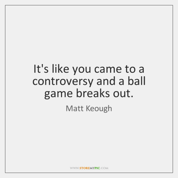 It's like you came to a controversy and a ball game breaks ...