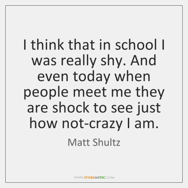 I think that in school I was really shy. And even today ...