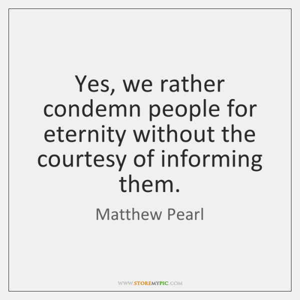 Yes, we rather condemn people for eternity without the courtesy of informing ...