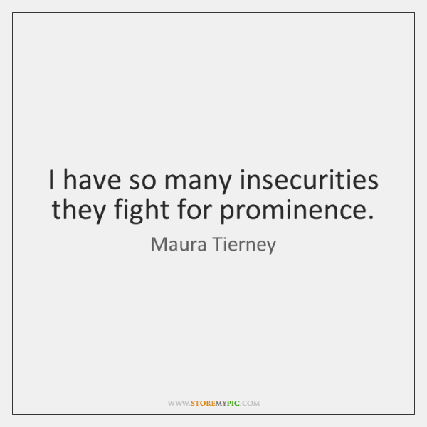 I have so many insecurities they fight for prominence.