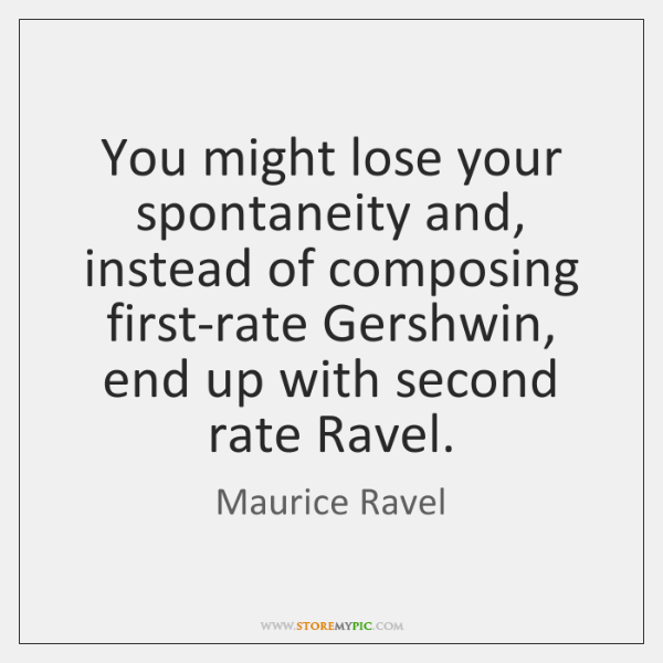 You might lose your spontaneity and, instead of composing first-rate Gershwin, end ...
