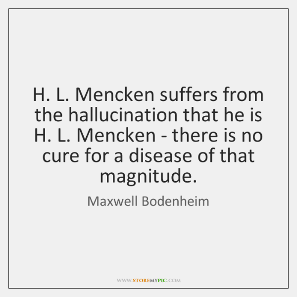 H. L. Mencken suffers from the hallucination that he is H. L. ...
