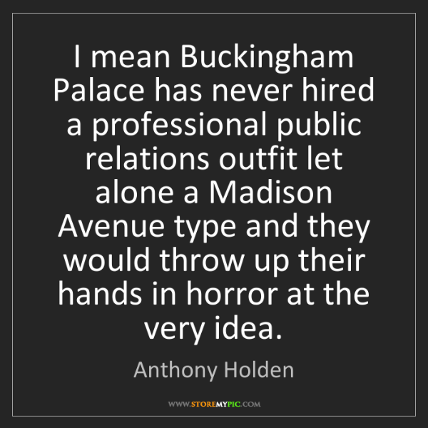 Anthony Holden: I mean Buckingham Palace has never hired a professional...