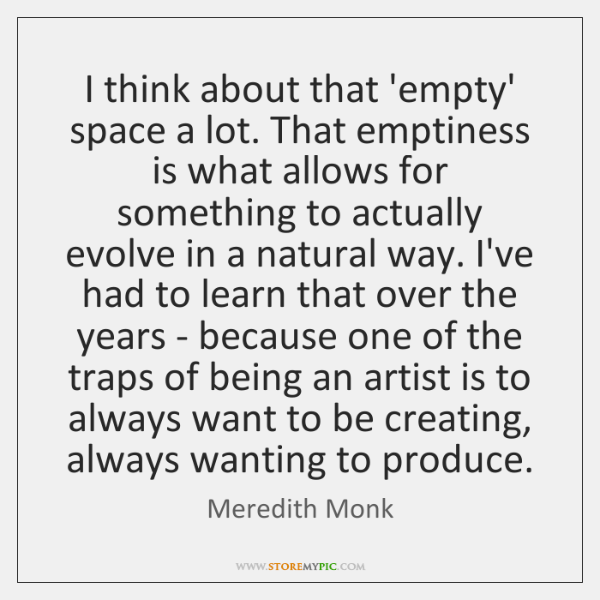 I think about that 'empty' space a lot. That emptiness is what ...