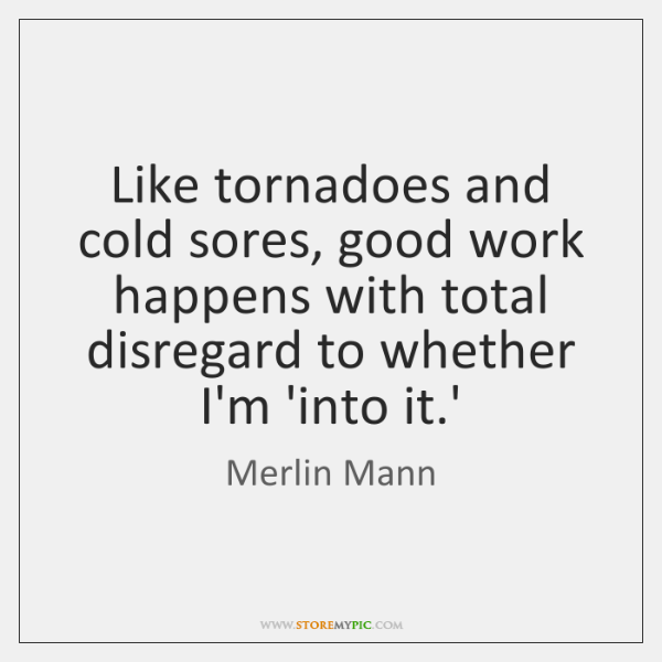 Like tornadoes and cold sores, good work happens with total disregard to ...