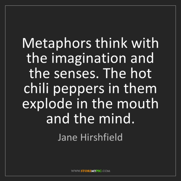 Jane Hirshfield: Metaphors think with the imagination and the senses....