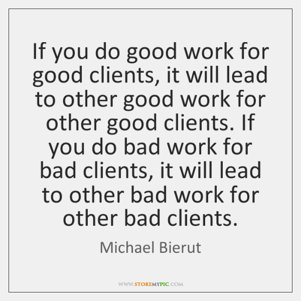 If you do good work for good clients, it will lead to ...