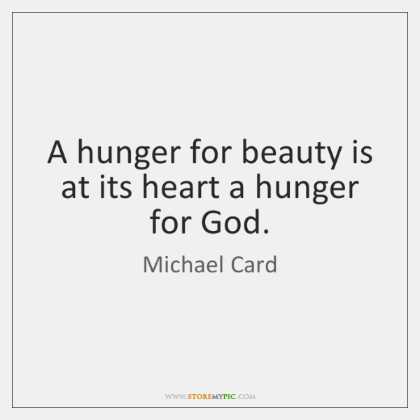 A hunger for beauty is at its heart a hunger for God.