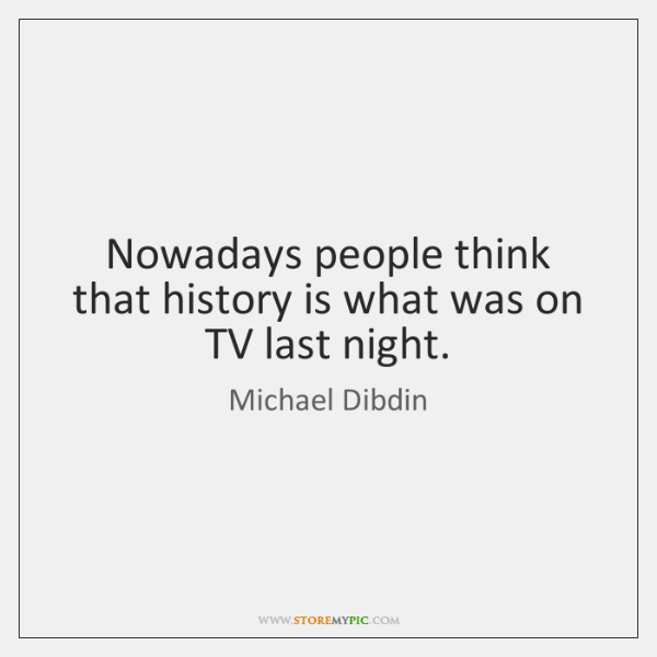 Nowadays people think that history is what was on TV last night.