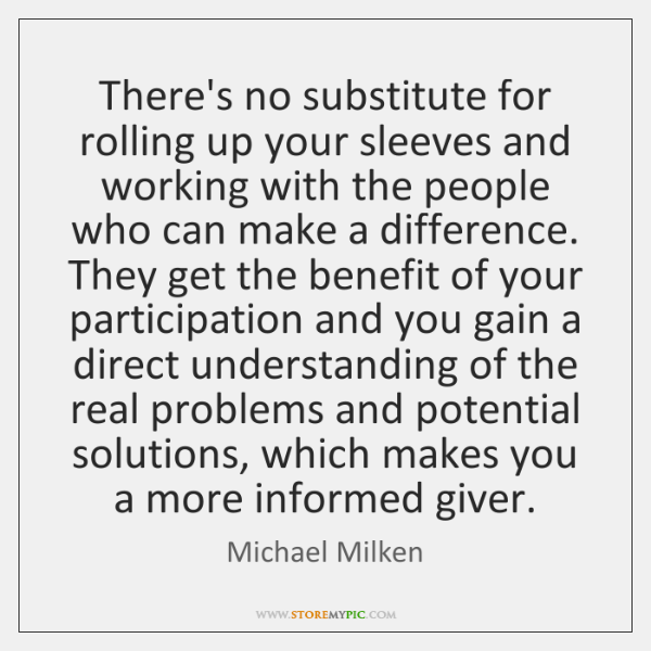 There's no substitute for rolling up your sleeves and working with the ...