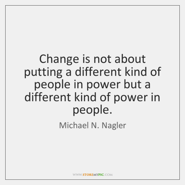 Change is not about putting a different kind of people in power ...