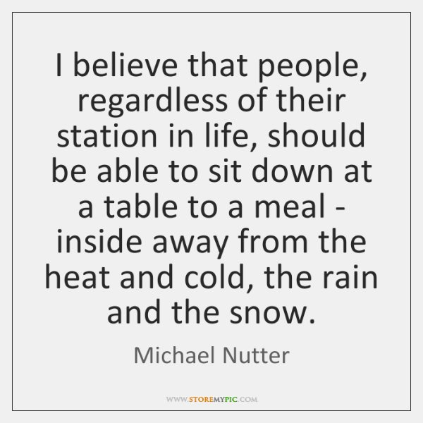 I believe that people, regardless of their station in life, should be ...