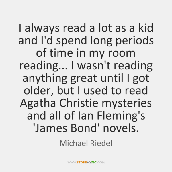 I always read a lot as a kid and I'd spend long ...