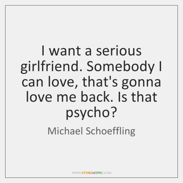 I want a serious girlfriend. Somebody I can love, that's gonna love ...