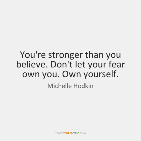 You're stronger than you believe. Don't let your fear own you. Own ...