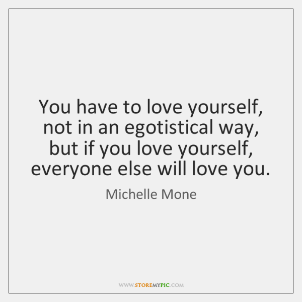You have to love yourself, not in an egotistical way, but if ...
