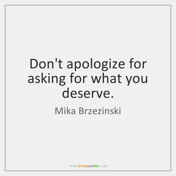 Don't apologize for asking for what you deserve.