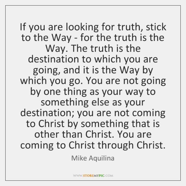 If you are looking for truth, stick to the Way - for ...
