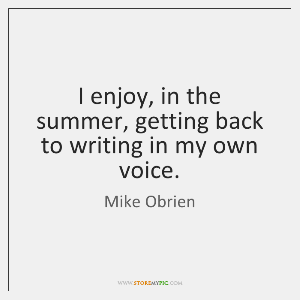 I enjoy, in the summer, getting back to writing in my own ...