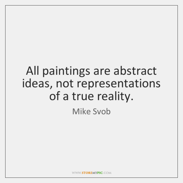 All paintings are abstract ideas, not representations of a true reality.