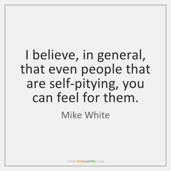I believe, in general, that even people that are self-pitying, you can ...
