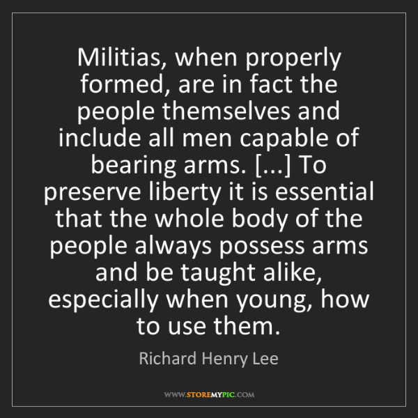 Richard Henry Lee: Militias, when properly formed, are in fact the people...