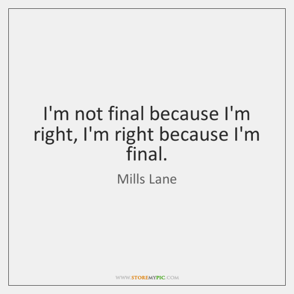 I'm not final because I'm right, I'm right because I'm final.