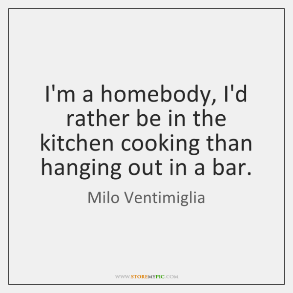 I'm a homebody, I'd rather be in the kitchen cooking than hanging ...
