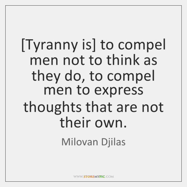 [Tyranny is] to compel men not to think as they do, to ...