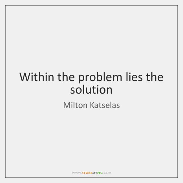Within the problem lies the solution